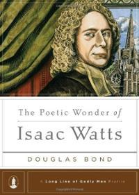 The Poetic Wonder of Isaac Watts (A Long Line of Godly Men Profiles)