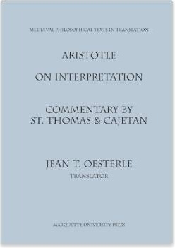 Aristotle On Interpretation: Commentary by St. Thomas and Caejtan (Medieval Philosophical Texts in Translation, No 11)