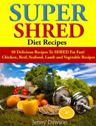 Super Shred Diet Recipes: 50 Delicious Recipes To SHRED Fat Fast! Chicken, Beef, Seafood, Lamb and Vegetable Recipes
