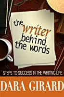 The Writer Behind the Words: Steps to Success in the Writing Life
