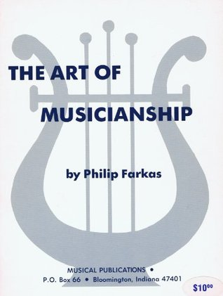 The Art of Musicianship: A Treatise on the Skills, Knowledge, and Sensitivity Needed by the Mature Musician to Perform in an Artistic and Professional Manner
