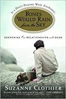 Bones Would Rain from the Sky: Deepening Our Relationships with Dogs by Suzanne Clothier
