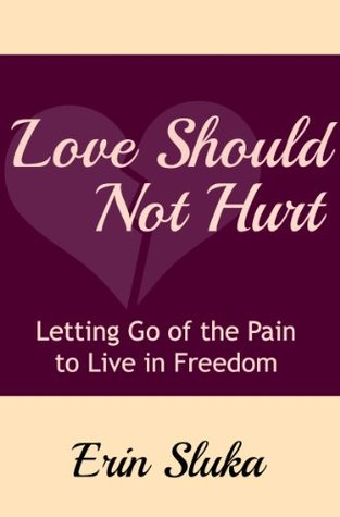 Love Should Not Hurt: Letting Go Of The Pain To Live In Freedom