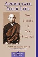 Appreciate Your Life: The Essence of Zen Practice (Shambhala Classics)