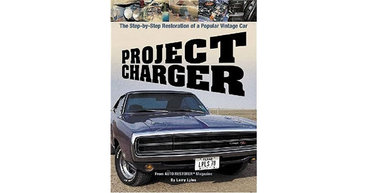 project charger the step by step restoration of a popular vintage car by larry lyles. Black Bedroom Furniture Sets. Home Design Ideas
