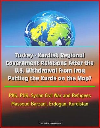Turkey - Kurdish Regional Government Relations After the U.S. Withdrawal from Iraq: Putting the Kurds on the Map? PKK, PUK, Syrian Civil War and Refugees, Massoud Barzani, Erdogan, Kurdistan