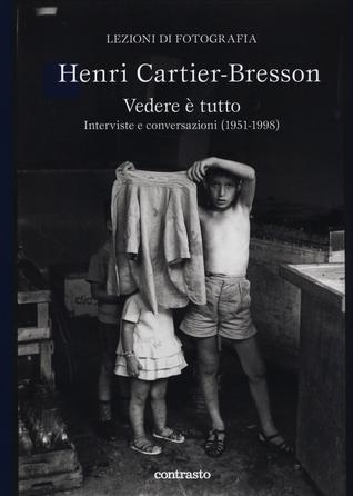 Henri Cartier-Bresson. Vedere è tutto. Interviste e conversaz... by Clément Chéroux