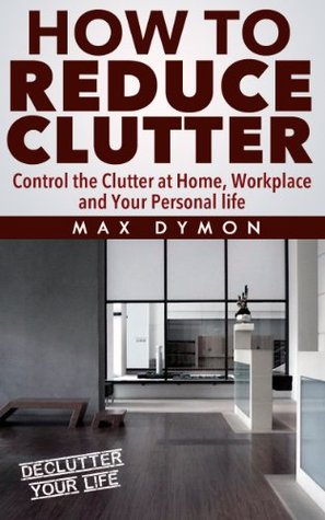 How To Reduce Clutter: Control the clutter at home, workplace and your personal life.