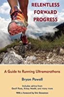 Relentless Forward Progress: A Guide to Running Ultramarathons by Powell, Bryon (4/29/2011)