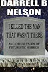 I Killed the Man That Wasn't There (and Other Tales of Futuristic Horror)