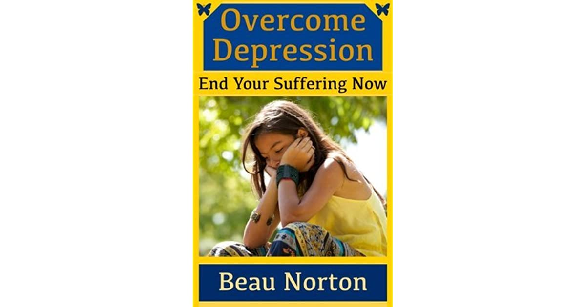 Overcome Depression and End Your Suffering Now: An In ...