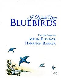 I Wish You Bluebirds:The Life Story of Melba Eleanor Harrison Barker