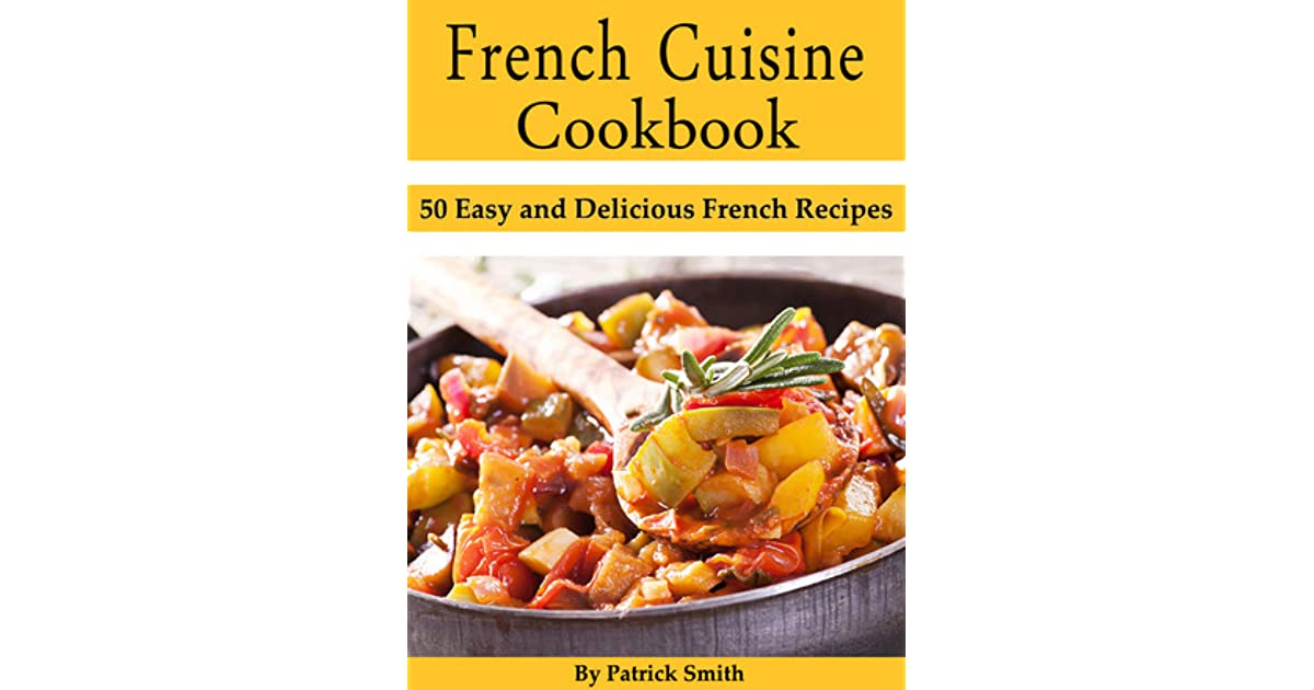 French cuisine cookbook 50 easy and delicious french recipes by french cuisine cookbook 50 easy and delicious french recipes by patrick smith forumfinder Choice Image