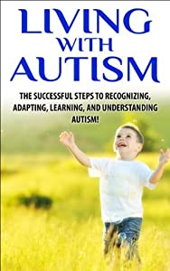 Living with Autism: The Successful Steps to Recognizing, Adapting, Learning, and Understanding Autism