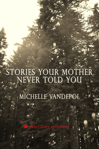Stories Your Mother Never Told You: A Canadian short story collection