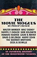The Movie Moguls: An Informal History of the Hollywood Tycoons