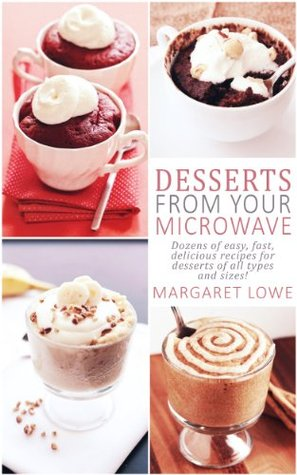 Desserts From Your Microwave Easy Fast And Delicious Recipes