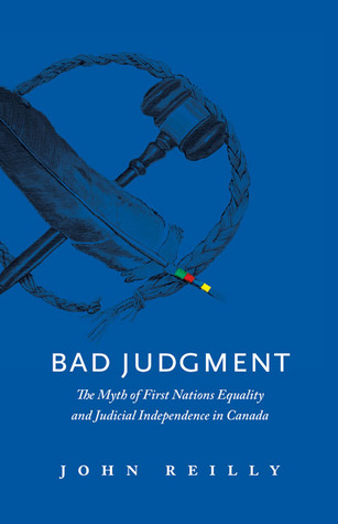 Bad Judgment: The Myths of First Nations Equality and Judicial Independence in Canada