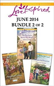 Love Inspired June 2014 - Bundle 2 of 2: Single Dad Cowboy\The Bachelor Meets His Match\Unexpected Reunion