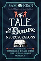 The Tale of the Duelling Neurosurgeons: The History of the Human Brain as Revealed by True Stories of Trauma, Madness, and Recovery