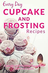 Cupcake and Frosting Recipes: The Beginner's Guide to Sweet and Delicious Cupcakes and Frostings for Every Occasion (Every Day Recipes)