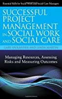 Successful Project Management in Social Work and Social Care: Managing Resources, Assessing Risks and Measuring Outcomes (Essential Skills for Social Work and Social Care Managers)