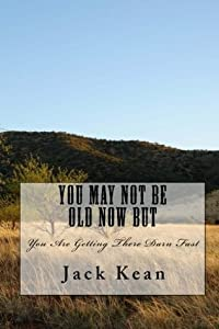 You May Not Be Old Now But: You Are Getting There Darn Fast