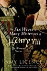 The Six Wives & Many Mistresses of Henry VIII by Amy Licence