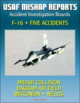 U.S. Air Force Aerospace Mishap Reports: Accident Investigation Boards for the F-16 Fighting Falcon Fighter - Midair Collision in 2009, Bagram Air Field, Afghanistan 2010, Wisconsin and Nellis 2011