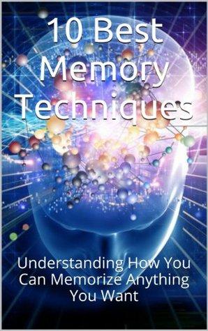 10 Best Memory Techniques: Understanding How You Can Memorize Anything You Want (Memory Improvement, Memory Book, Memory Enhancement, Brain Power, Memorization, Brain Education, Memorize)