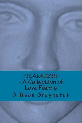 Seamless - A Collection of Love Poems: The poetry of Allison Grayhurst