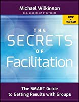 The Secrets of Facilitation: The Smart Guide to Getting Results with Groups