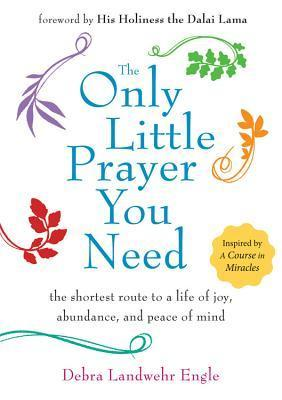 The Only Little Prayer You Need The Shortest Route to a Life of Joy, Abundance, and Peace of Mind