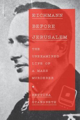 Eichmann Before Jerusalem The Unexamined Life of a Mass Murderer