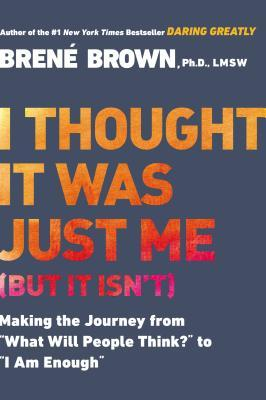 I Thought It Was Just Me (But It Isn't) by Brené Brown