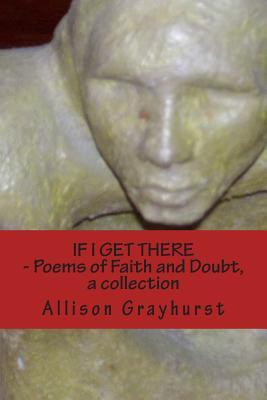 If I Get There - Poems of Faith and Doubt, a collection: The Poetry of Allison Grayhurst