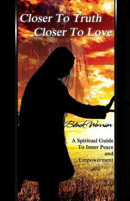 Closer To Truth Closer To Love: A Spiritual Guide To Inner Peace And Empowerment Black Warrior