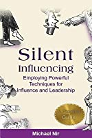 Silent Influencing: Employing Powerful Techniques for Influence and Leadership