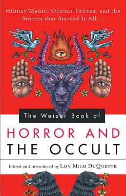 The Weiser Book of Horror and the Occult: Hidden Magic, Occult Truths, and the Stories That Started It All