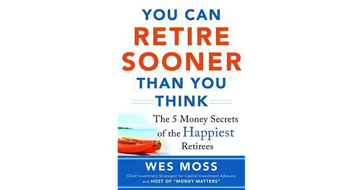 You Can Retire Sooner Than You Think: The 5 Money Secrets Of The Happiest  Retirees By Wes Moss