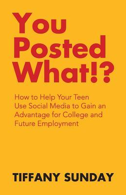 You Posted What!?: How to Help Your Teen Use Social Media to Gain an Advantage for College and Future Employment