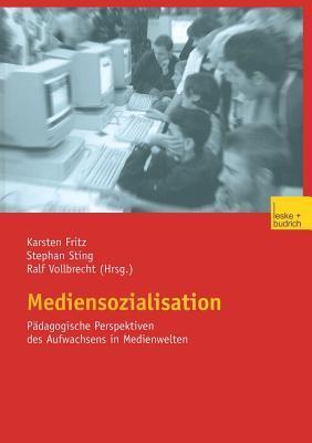 Mediensozialisation: Pädagogische Perspektiven des Aufwachsens in Medienwelten Karsten Fritz, Stephan Sting, Ralf Vollbrecht