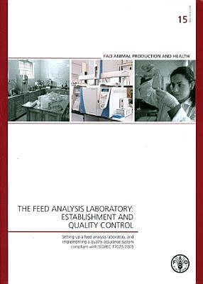 Feed Analysis Laboratory: Establishment and Quality Control Setting Up a Feed Analysis Laboratory, and Implementing a Quality Assurance System Compliant with Iso/Iec 17025:2005: Fao Animal Production and Health Guidelines No. 15