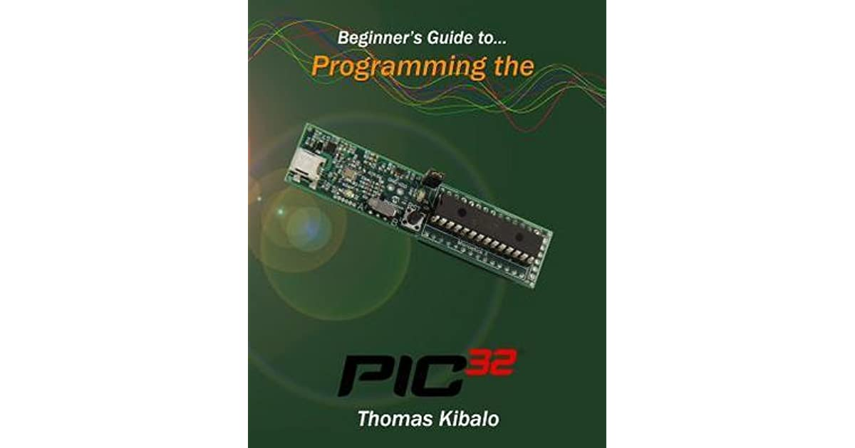 Beginner's Guide to Programming the Pic32 by Thomas Kibalo