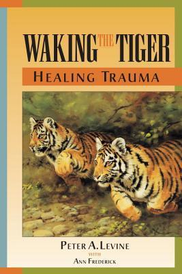 Waking the Tiger - Healing Trauma - The Innate Capacity to Transform Overwhelming Experiences by Peter A. Levine
