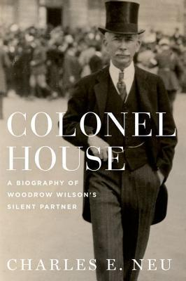 Colonel House A Biography of Woodrow Wilson's Silent Partner