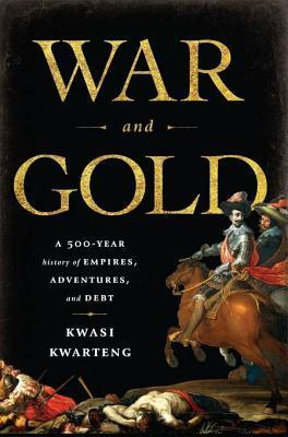 War and Gold A Five-Hundred-Year History of Empires, Adventures, and Debt