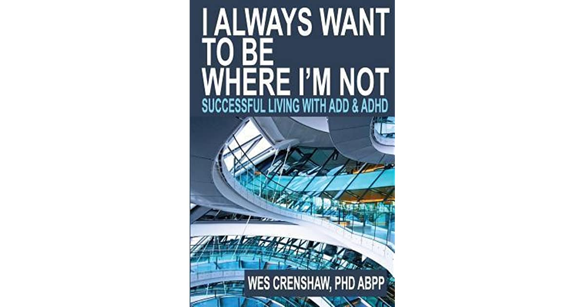 I Always Want To Be Where Iu0027m Not: Successful Living With Add And ADHD By  Wes Crenshaw