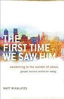 The First Time We Saw Him: Awakening to the Wonder of Jesus
