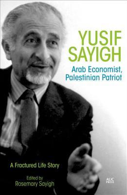 Yusif Sayigh: Arab Economist and Palestinian Patriot: A Fractured Life Story